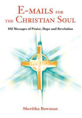 E-Mails for the Christian Soul: 102 Messages of Praise, Hope and Revelation