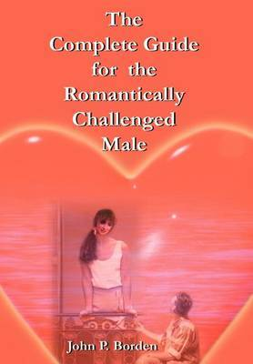 The Complete Guide for the Romantically Challenged Male