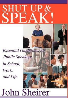 Shut Up and Speak!: Essential Guidelines for Public Speaking in School, Work, and Life
