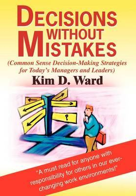 Decisions Without Mistakes: (Common Sense Decision-Making Strategies for Today's Managers and Leaders)
