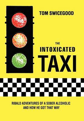 The Intoxicated Taxi: Ribald Adventures of a Sober Alcoholic and How He Got That Way