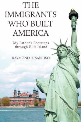 The Immigrants Who Built America: My Father's Footsteps Through Ellis Island