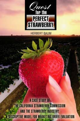 Quest for the Perfect Strawberry: A Case Study of the California Strawberry Commission and the Strawberry Industry: A Descriptive Model for Marketing Order Evaluation
