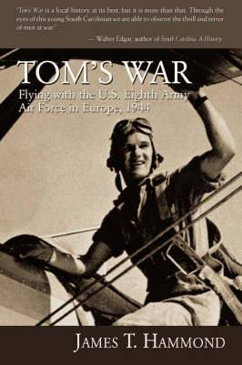 Tom's War: Flying with the U.S. Eighth Army Air Force in Europe, 1944
