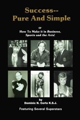 Success-Pure and Simple: How to Make It in Business, Sports and the Arts!