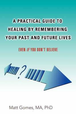 A Practical Guide to Healing by Remembering Your Past and Future Lives: Even If You Don't Believe