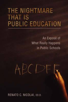 The Nightmare That Is Public Education: An Expos of What Really Happens in Public Schools