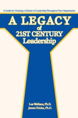 A Legacy of 21st Century Leadership: A Guide for Creating a Climate of Leadership Throughout Your Organization