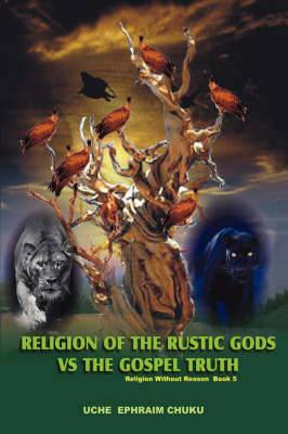 Religion of the Rustic Gods vs. the Gospel Truth: Religion Without Reason - Book 5