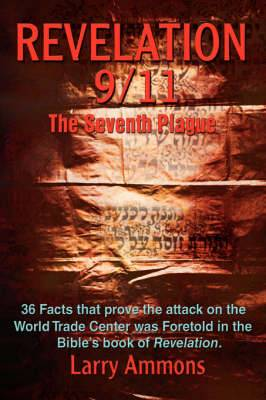 Revelations 9/11 the Seventh Plague: 36 Facts That Prove the Attack on the World Trade Center Was Predicted in the Bibles Book of Revelation.