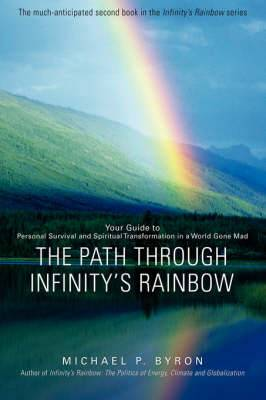 The Path Through Infinity's Rainbow: Your Guide to Personal Survival and Spiritual Transformation in a World Gone Mad