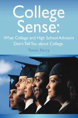 College Sense: What College and High School Advisors Don't Tell You about College