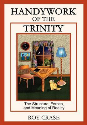 Handywork of the Trinity: The Structure, Forces, and Meaning of Reality