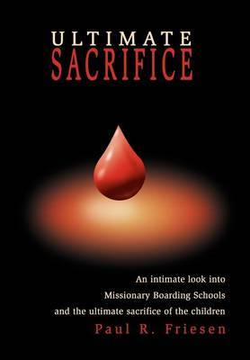 Ultimate Sacrifice: An Intimate Look Into Missionary Boarding Schools and the Ultimate Sacrifice of the Children