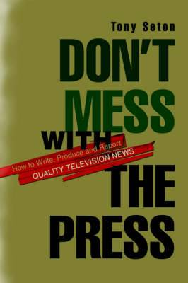 Don't Mess with the Press: How to Write, Produce and Report Quality Television News
