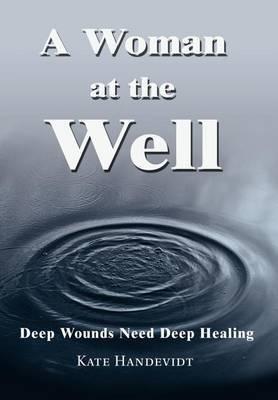 A Woman at the Well: Deep Wounds Need Deep Healing