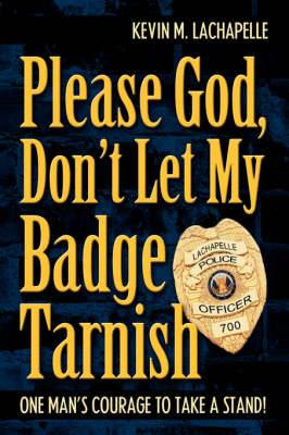 Please God, Don't Let My Badge Tarnish: One Man's Courage to Take a Stand!
