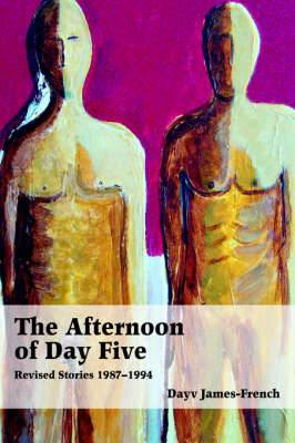 The Afternoon of Day Five: Revised Stories 1987-1994