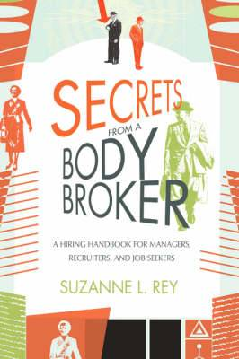 Secrets from a Body Broker: A Revealing, No-Nonsense Handbook for Hiring Managers, Recruiters, and Job Seekers