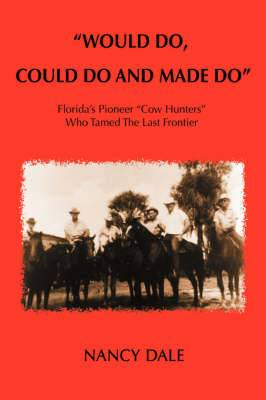 Would Do, Could Do and Made Do: Florida's Pioneer Cow Hunters Who Tamed the Last Frontier