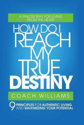 How Do I Reach My True Destiny: 9 Principles for Authentic Living and Maximizing Your Potential