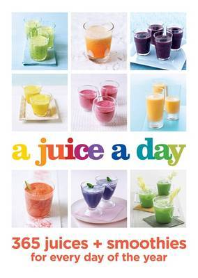 A Juice a Day: 365 Juices + Smoothies for Every Day of the Y