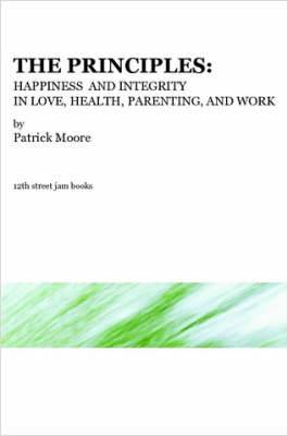 The Principles: Happiness and Integrity in Love, Health, Parenting, and Work