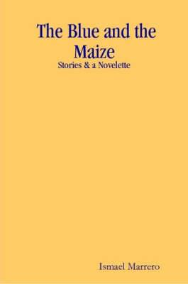 The Blue and the Maize: Stories & a Novelette