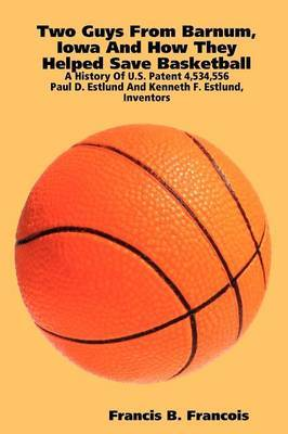 Two Guys from Barnum, Iowa and How They Helped Save Basketball: a History of U.S. Patent 4,534,556 : Paul D. Estlund and Kenneth F. Estlund, Inventors