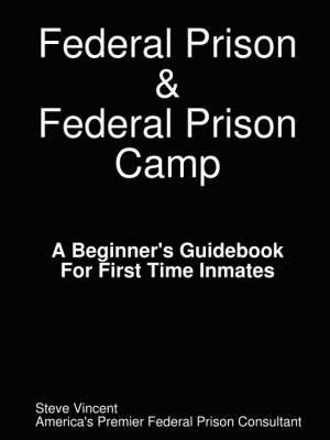 Federal Prison & Federal Prison Camp A Beginner's Guidebook For First Time Inmates