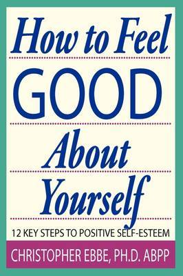 How to Feel Good about Yourself--12 Key Steps to Positive Self-Esteem