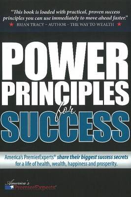 Power Principles for Success: America's Premier Experts Share Their Biggest Success Secrets for a Life of Health, Wealth, Happiness & Prosperity