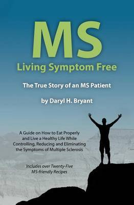 MS - Living Symptom Free: The True Story of an MS Patient: A Guide on How to Eat Properly and Live a Healthy Life While Controlling, Reducing, and Eliminating the Symptoms of Multiple Sclerosis