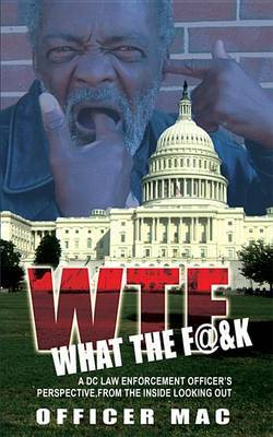 WTF What the F@&k  : A DC Law Enforcement Officer's Perspective, from the Inside Looking Out