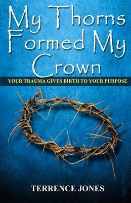My Thorns Formed My Crown: Your Trauma Gives Birth to Your Purpose