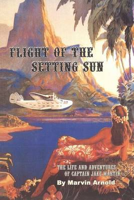 Flight of the Setting Sun: The Life and Adventures of Captain Jake Martin
