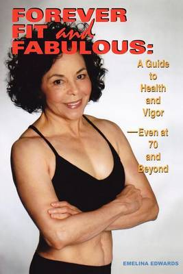 Forever Fit and Fabulous: A Guide to Health and Vigor-Even at 70 and Beyond