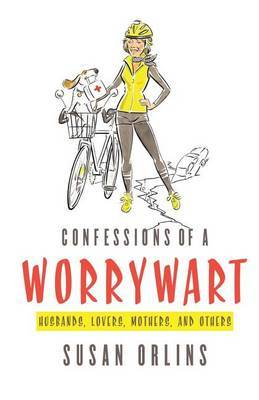 Confessions of a Worrywart: Husbands, Mothers, Lovers and Others