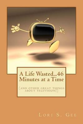 A Life Wasted...46 Minutes at a Time: (And Other Great Things about Television!)