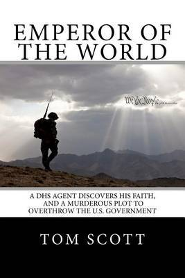 Emperor of the World: A Dhs Agent Discovers His Faith, and a Murderous Plot to Overthrow the U.S. Government