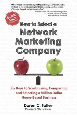How to Select a Network Marketing Company: Six Keys to Scrutinizing, Comparing, and Selecting a Million Dollar Home-Based Business