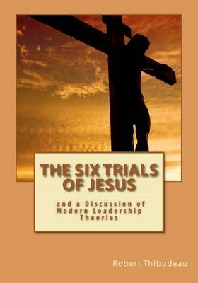 The Six Trials of Jesus: And a Discussion of Modern Leadership Theories