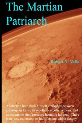 The Martian Patriarch: A Reluctant Hero Finds Himself Entrapped Between a Dystopian Earth, Its Rebellious Martian Colony, and an Enigmatic Alien Presence Haunting His Soul. There Is No Way Out Except to Fulfill His Incredible Destiny.