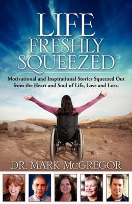 Life Freshly Squeezed: Motivational and Inspirational Stories Squeezed Out from the Heart and Soul of Life, Love and Loss