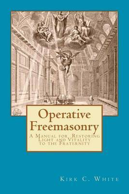 Operative Freemasonry: A Manual for Restoring Light and Vitality to the Fraternity
