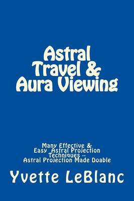 Astral Travel & Aura Viewing  : Many Effective & Easy Astral Projection Techniques -- Astral Projection Made Doable
