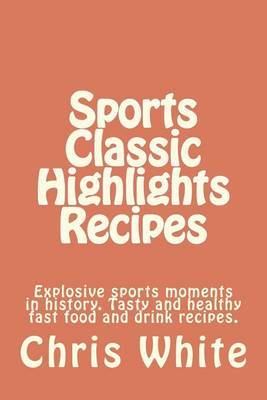 Sports Classic Highlights Recipes: Explosive Sports Moments in History. Tasty and Healthy Fast Food and Drink