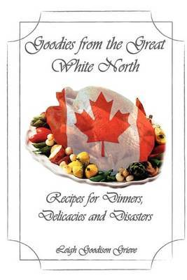 Goodies from the Great White North: Recipes for Dinners, Delicacies & Disasters