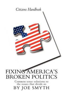 Fixing America's Broken Politics: Common Sense Solutions to the Issues That Divide Us