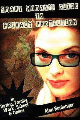 Smart Woman's Guide to Privacy Protection: An Honest and Practical Look at Privacy Protection in Both the Physical and Virtual World